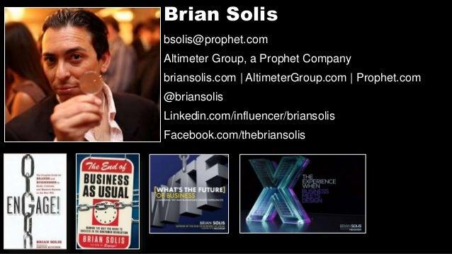 Brian Solis bsolis@prophet.com Altimeter Group, a Prophet Company briansolis.com | AltimeterGroup.com | Prophet.com @brian...