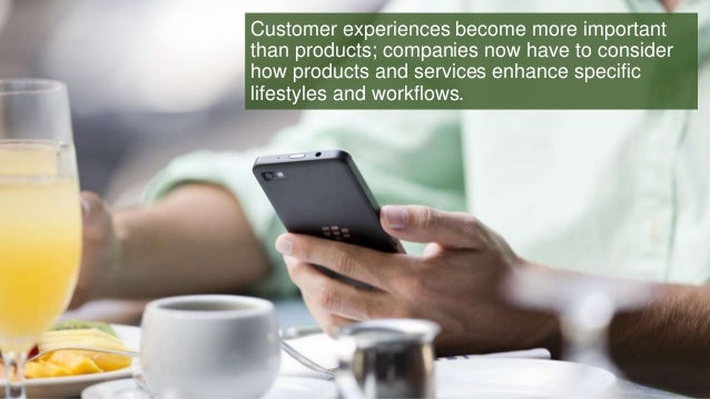 Customer experiences become more important than products; companies now have to consider how products and services enhance...