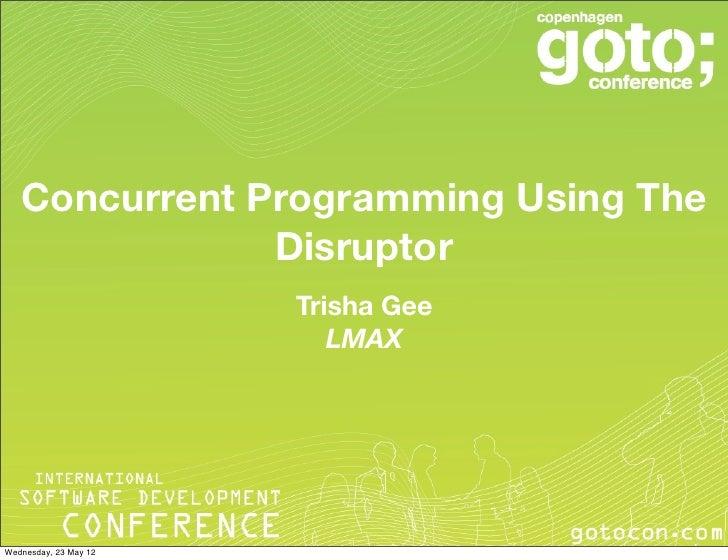 Concurrent Programming Using The               Disruptor                       Trisha Gee                          LMAXWed...