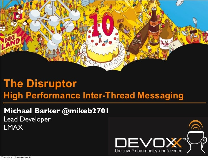 The Disruptor High Performance Inter-Thread Messaging Michael Barker @mikeb2701 Lead Developer LMAXThursday, 17 November 11
