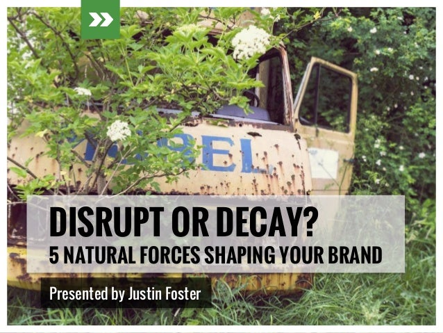 DISRUPT OR DECAY? 5 NATURAL FORCES SHAPING YOUR BRAND Presented by Justin Foster
