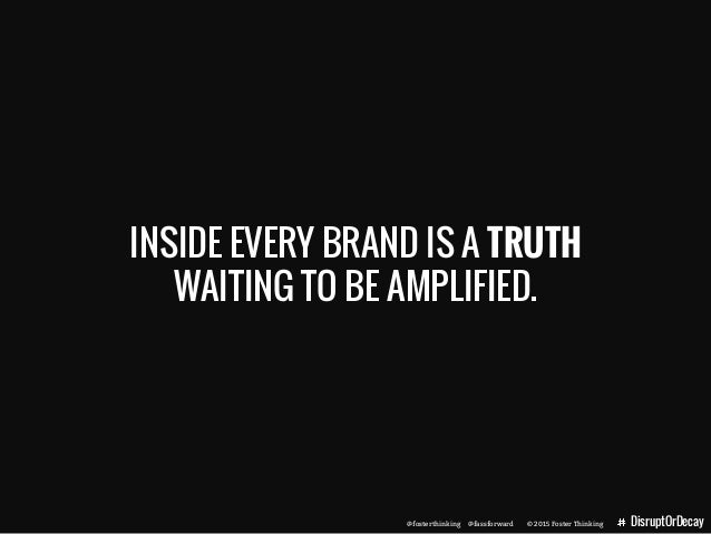 @fosterthinking @fassforward © 2015 Foster Thinking DisruptOrDecay INSIDE EVERY BRAND IS A TRUTH WAITING TO BE AMPLIFIED. ...