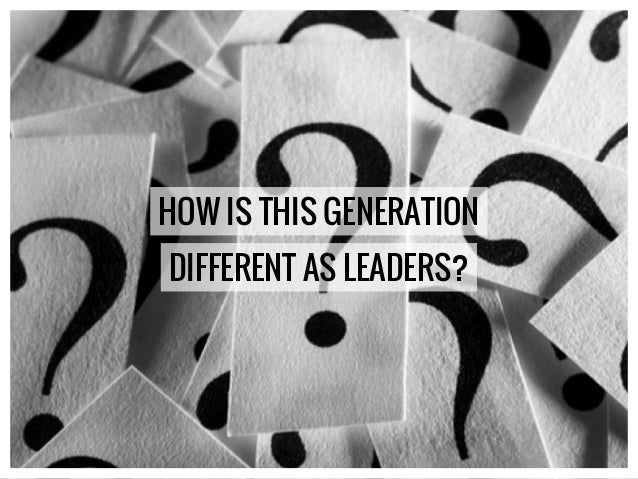 HOW IS THIS GENERATION DIFFERENT AS LEADERS?