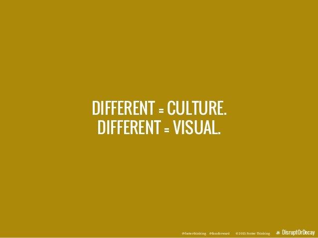 @fosterthinking @fassforward © 2015 Foster Thinking DisruptOrDecay DIFFERENT = CULTURE. DIFFERENT = VISUAL. @fosterthinkin...