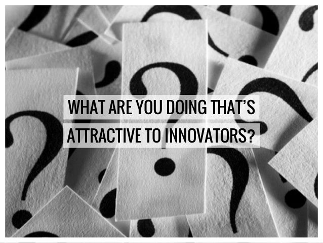WHAT ARE YOU DOING THAT'S ATTRACTIVE TO INNOVATORS?