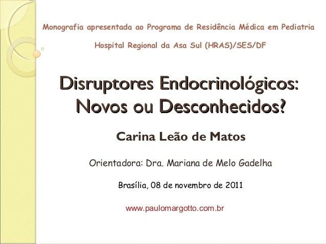 Disruptores Endocrinológicos:Disruptores Endocrinológicos: Novos ou Desconhecidos?Novos ou Desconhecidos? Carina Leão de M...