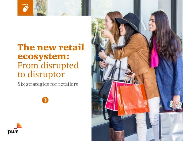 The new retail ecosystem: From disrupted to disruptor Six strategies for retailers