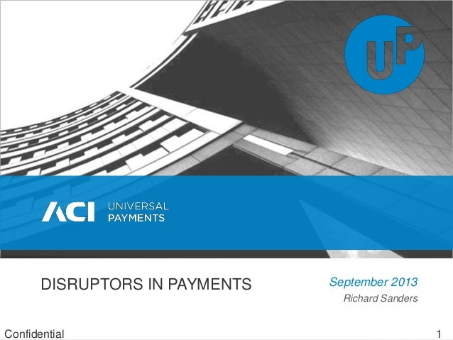 Richard Sanders DISRUPTORS IN PAYMENTS September 2013 Confidential 1