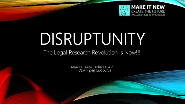 DISRUPTUNITY The Legal Research Revolution is Now!!! Jean O'Grady | John DiGilio DLA Piper| LibSource