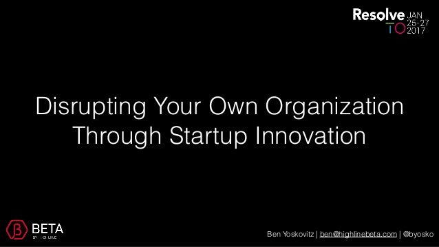 Disrupting Your Own Organization Through Startup Innovation Ben Yoskovitz | ben@highlinebeta.com | @byosko