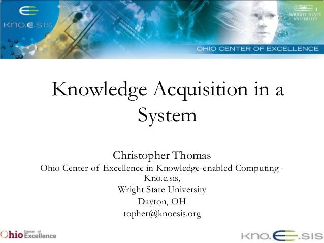 Knowledge Acquisition in a          System                 Christopher ThomasOhio Center of Excellence in Knowledge-enable...