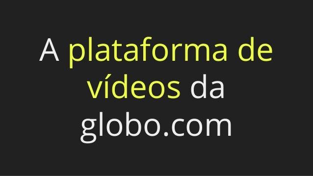 A plataforma de vídeos da globo.com