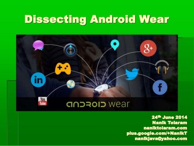 Dissecting Android Wear 24th June 2014 Nanik Tolaram naniktolaram.com plus.google.com/+NanikT nanikjava@yahoo.com