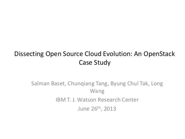 Dissecting Open Source Cloud Evolution: An OpenStack Case Study Salman Baset, Chunqiang Tang, Byung Chul Tak, Long Wang IB...