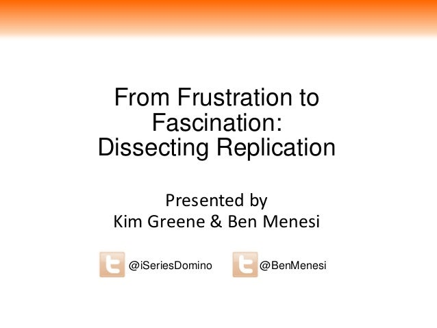 From Frustration to Fascination: Dissecting Replication Presented by Kim Greene & Ben Menesi @BenMenesi@iSeriesDomino