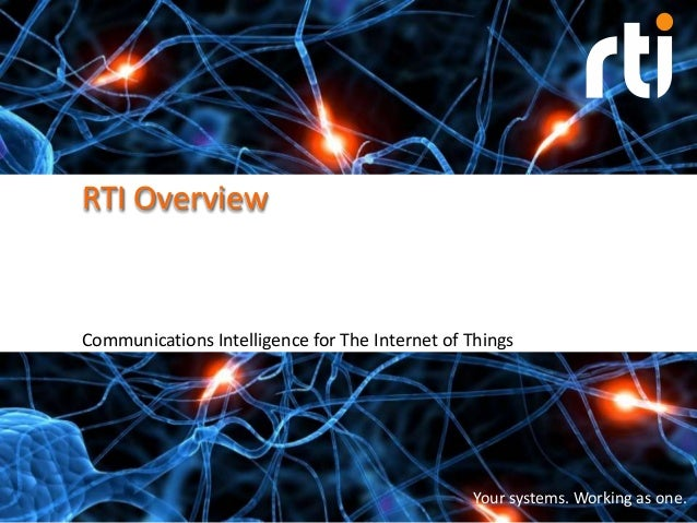 RTI Overview  Communications Intelligence for The Internet of Things  Your systems. Working as one.