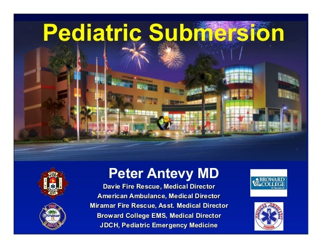 Pediatric Submersion        Peter Antevy MD       Davie Fire Rescue, Medical Director     American Ambulance, Medical Dire...
