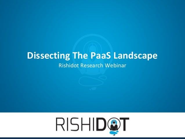 Dissecting The PaaS Landscape       Rishidot Research Webinar