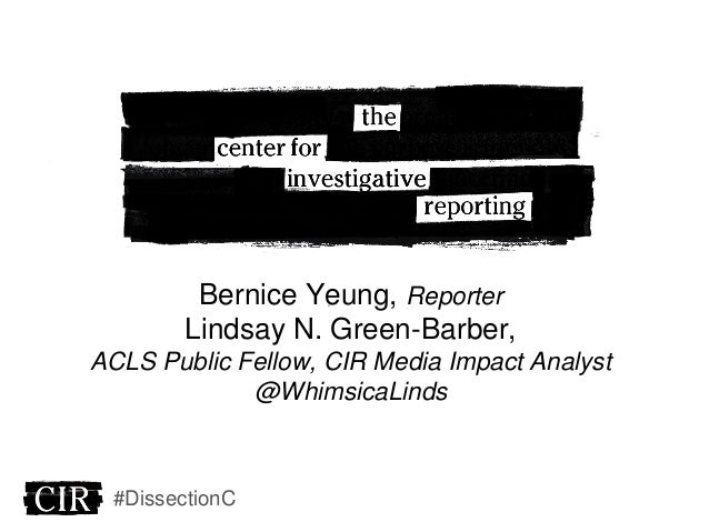 Bernice Yeung, Reporter Lindsay N. Green-Barber, ACLS Public Fellow, CIR Media Impact Analyst @WhimsicaLinds #DissectionC