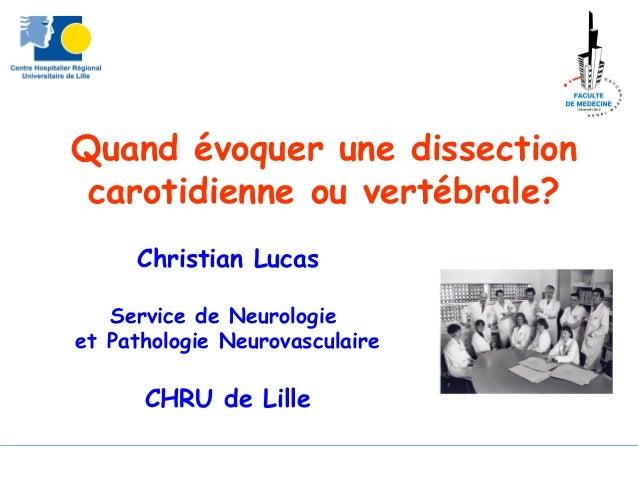 Quand évoquer une dissectioncarotidienne ou vertébrale?Christian LucasService de Neurologieet Pathologie NeurovasculaireCH...