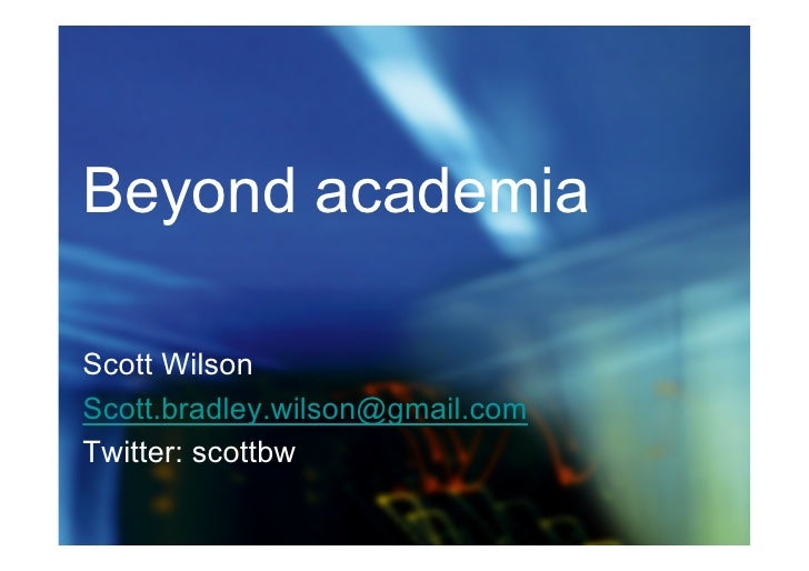 Beyond academia  Scott Wilson Scott.bradley.wilson@gmail.com Twitter: scottbw