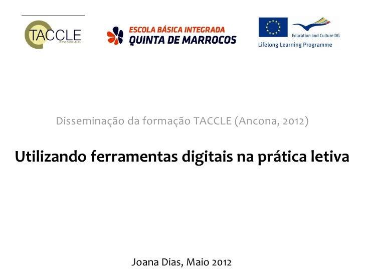 Disseminação da formação TACCLE (Ancona, 2012)Utilizando ferramentas digitais na prática letiva                   Joana Di...