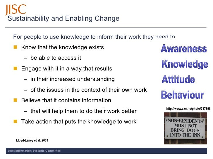 Sustainability and Enabling Change     For people to use knowledge to inform their work they need to…     Know that the k...