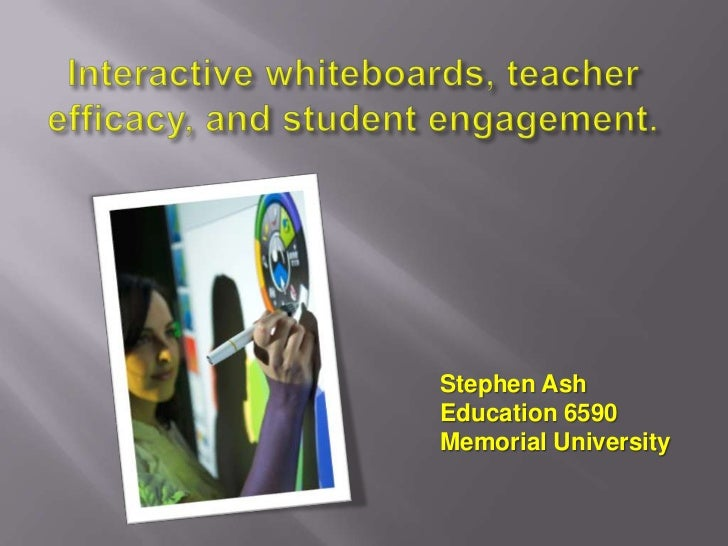 Interactive whiteboards, teacher efficacy, and student engagement.<br />Stephen Ash<br />Education 6590<br />Memorial Univ...