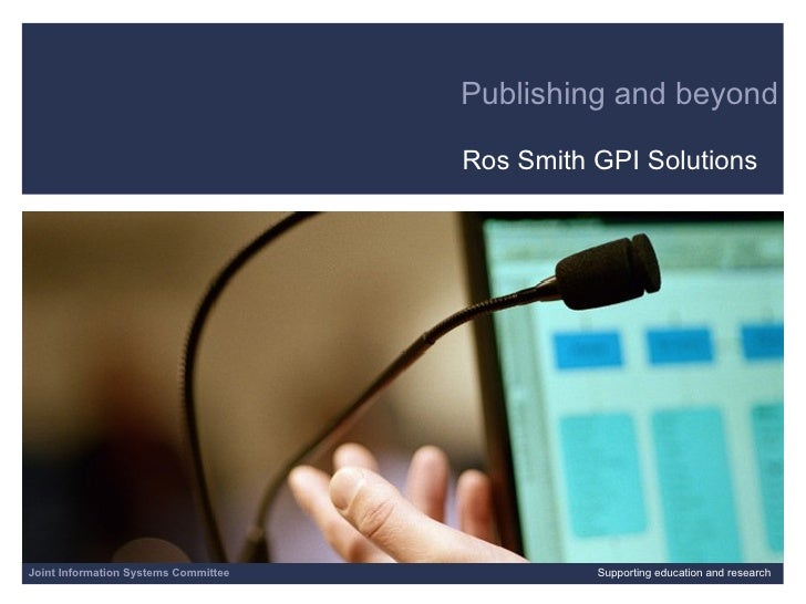 Publishing and beyond Ros Smith GPI Solutions 06/07/09   |  |  Slide  Joint Information Systems Committee Supporting educa...