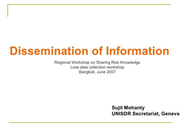 Dissemination of Information Sujit Mohanty UNISDR Secretariat, Geneva Regional Workshop on Sharing Risk Knowledge Loss dat...