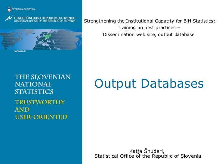 Output Databases Katja Šnuderl,  Statistical Office of the Republic of Slovenia Strengthening the Institutional Capacity f...