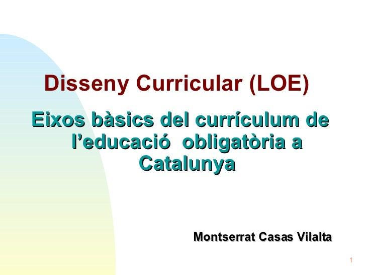 <ul><li>Disseny Curricular (LOE)   </li></ul><ul><li>Eixos bàsics del currículum de l'educació  obligatòria a Catalunya </...