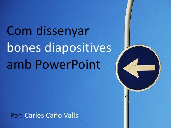 Com dissenyar bones diapositives amb PowerPoint   Per: Carles Caño Valls