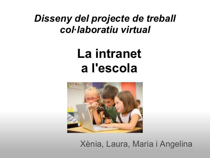 Disseny del projecte de treball     col·laboratiu virtual         La intranet          a lescola          Xènia, Laura, Ma...