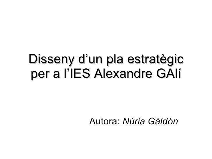 Disseny d'un pla estratègic per a l'IES Alexandre GAlí Autora:  Núria Gáldón