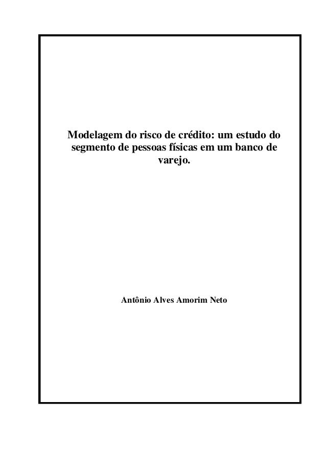 Modelagem do risco de crédito: um estudo do segmento de pessoas físicas em um banco de varejo. Antônio Alves Amorim Neto