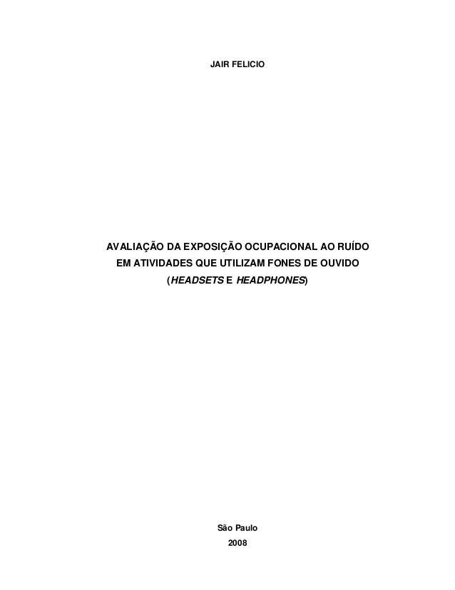 JAIR FELICIO  AVALIAÇÃO DA EXPOSIÇÃO OCUPACIONAL AO RUÍDO EM ATIVIDADES QUE UTILIZAM FONES DE OUVIDO (HEADSETS E HEADPHONE...