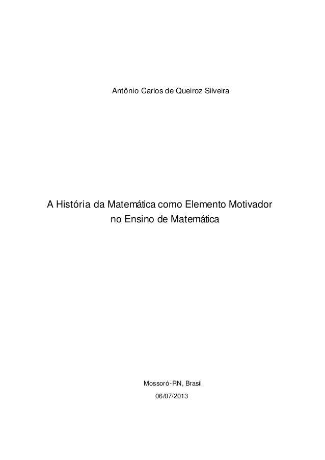 Antônio Carlos de Queiroz Silveira A História da Matemática como Elemento Motivador no Ensino de Matemática Mossoró-RN, Br...