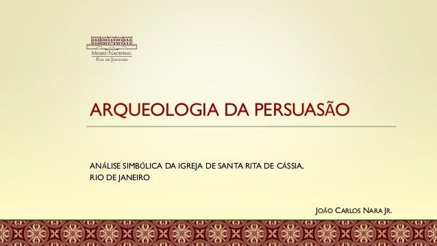 ARQUEOLOGIA DA PERSUASÃO ANÁLISE SIMBÓLICA DA IGREJA DE SANTA RITA DE CÁSSIA, RIO DE JANEIRO JOÃO CARLOS NARA JR.