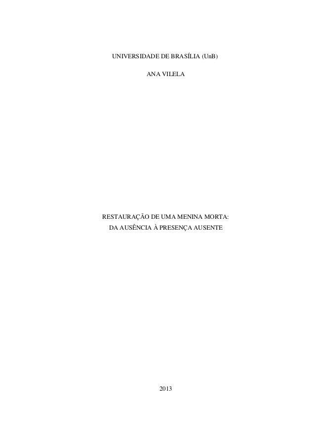 UNIVERSIDADE DE BRASÍLIA (UnB) ANA VILELA RESTAURAÇÃO DE UMA MENINA MORTA: DA AUSÊNCIA À PRESENÇA AUSENTE 2013