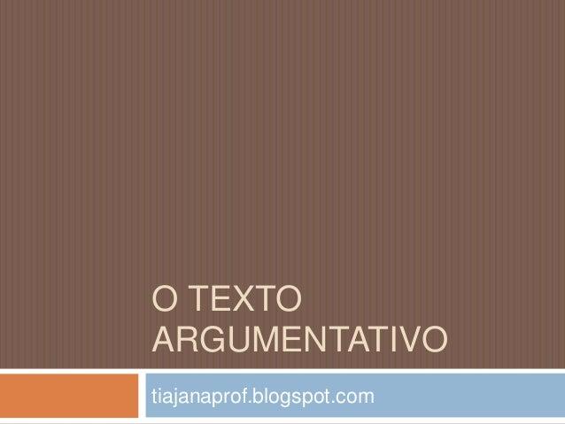 O TEXTO ARGUMENTATIVO tiajanaprof.blogspot.com