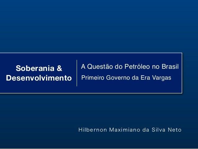 Soberania &DesenvolvimentoA Questão do Petróleo no BrasilPrimeiro Governo da Era VargasHilbernon Maximiano da Silva Neto