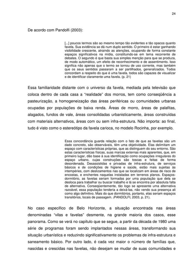 24 De acordo com Pandolfi (2003): [...] poucos termos são ao mesmo tempo tão evidentes e tão opacos quanto favela. Sua evi...