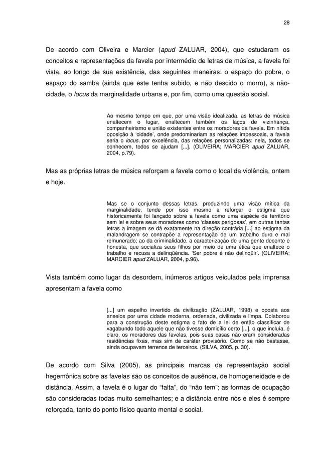 28 De acordo com Oliveira e Marcier (apud ZALUAR, 2004), que estudaram os conceitos e representações da favela por intermé...