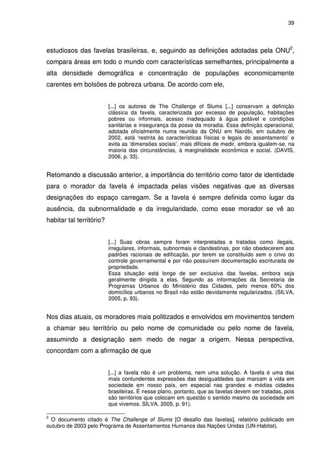 39 estudiosos das favelas brasileiras, e, seguindo as definições adotadas pela ONU2 , compara áreas em todo o mundo com ca...