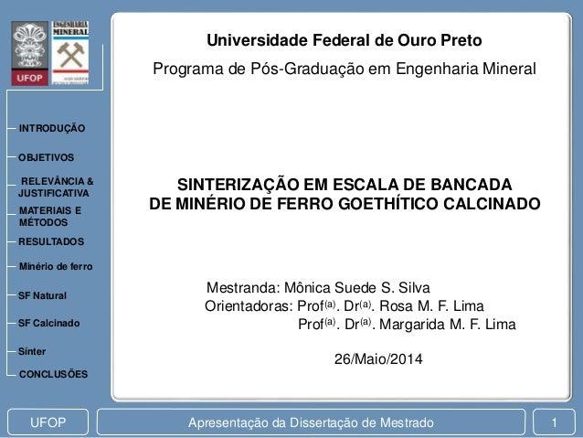 Apresentação da Dissertação de MestradoUFOP 1 Mestranda: Mônica Suede S. Silva SINTERIZAÇÃO EM ESCALA DE BANCADA DE MINÉRI...
