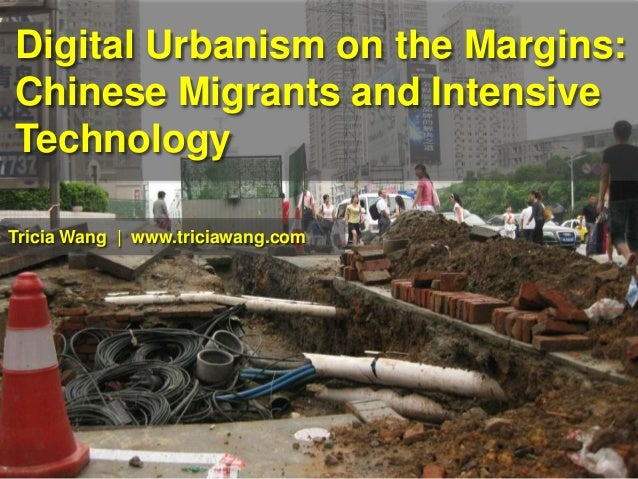 Digital Urbanism on the Margins: Chinese Migrants and Intensive Technology Tricia Wang | www.triciawang.com