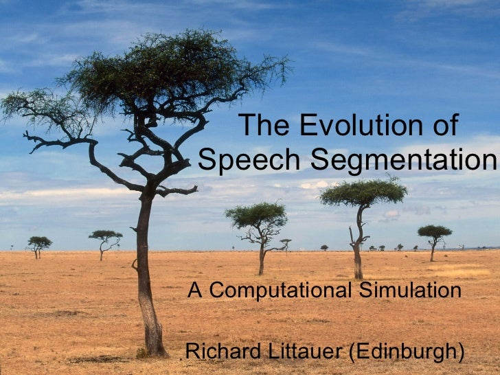 The Evolution of Speech Segmentation A Computational Simulation Richard Littauer (Edinburgh)