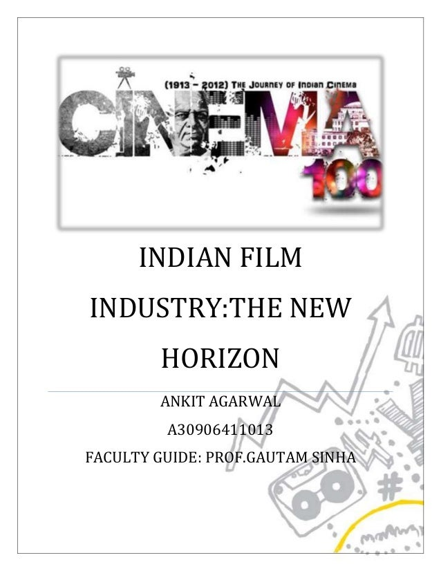 INDIAN FILM INDUSTRY:THE NEW HORIZON ANKIT AGARWAL A30906411013 FACULTY GUIDE: PROF.GAUTAM SINHA