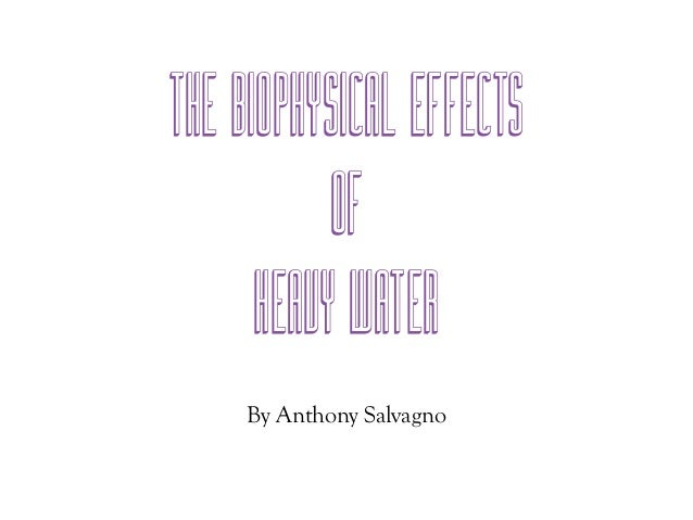 The Biophysical Effects           Of      Heavy Water     By Anthony Salvagno